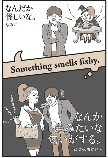 「Something smells fishy.」の意味は…「なんだか怪しいな。」