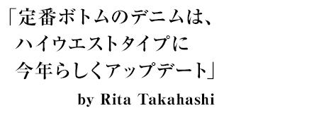 「定番ボトムのデニムは、ハイウエストタイプに今年らしくアップデート」by Rita Takahashi