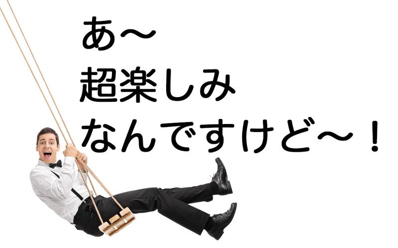 あ〜超楽しみなんですけど〜!