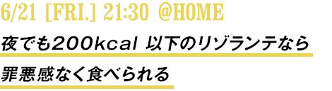 6/21 [FRI.]21:30 @HOME 夜でも200kcal 以下のリゾランテなら罪悪感なく食べられる