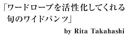 「ワードローブを活性化してくれる旬のワイドパンツ」by Rita Takahashi