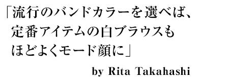 「流行のバンドカラーを選ベば、定番アイテムの白ブラウスもほどよくモード顔に」by Rita Takahashi
