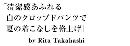 「清潔感あふれる白のクロップドパンツで夏の着こなしを格上げ」by Rita Takahashi